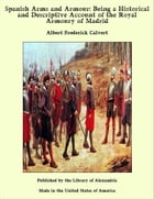 Spanish Arms and Armour: Being a Historical and Descriptive Account of the Royal Armoury of Madrid by Albert Frederick Calvert