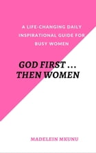 GOD FIRST … THEN WOMEN: A life-changing daily inspirational guide for busy women by Madelein Mkunu