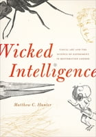 Wicked Intelligence: Visual Art and the Science of Experiment in Restoration London by Matthew C. Hunter