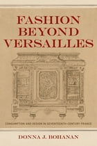 Fashion beyond Versailles: Consumption and Design in Seventeenth-Century France by Donna J. Bohanan
