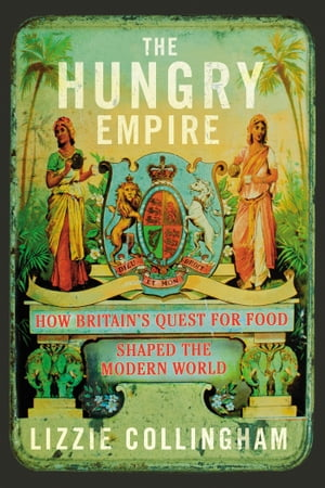 The Hungry Empire How Britain's Quest for Food Shaped the Modern World