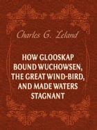 How Glooskap Bound Wuchowsen, The Great Wind-Bird, And Made Waters Stagnant by Charles G. Leland
