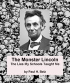 The Monster Lincoln: The Lies My Schools Taught Me by Paul H. Belz