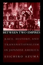 Between Two Empires: Race, History, and Transnationalism in Japanese America by Eiichiro Azuma