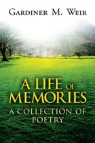 A Life of Memories: A Collection of Poetry by Gardiner M. Weir