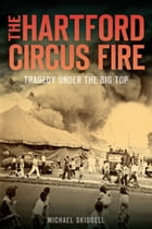 The Hartford Circus Fire: Tragedy Under the Big Top by Michael Skidgell