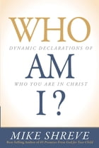 Who Am I?: Dynamic Declarations of Who You Are in Christ by Mike Shreve