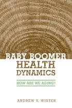 Baby Boomer Health Dynamics: How Are We Aging? by Andrew V. Wister