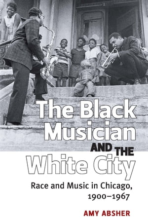 The Black Musician and the White City Race and Music in Chicago,  1900-1967