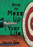How to Mess Up Your Life: One Lousy Day at a Time by Zeer, Darrin