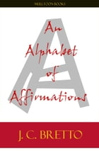 An Alphabet of Affirmations by J. C. Bretto