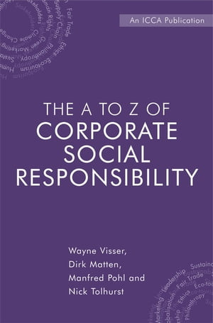 The A to Z of Corporate Social Responsibility: A Complete Reference Guide to Concepts, Codes and Organisations by Wayne Visser