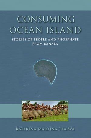 Consuming Ocean Island Stories of People and Phosphate from Banaba