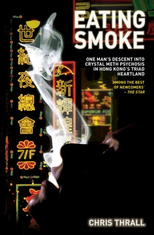 Eating Smoke - One Man's Descent Into Crystal Meth Psychosis in Hong Kong's Triad Heartland