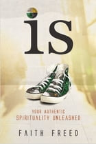 IS: Your Authentic Spirituality Unleashed by Faith Freed