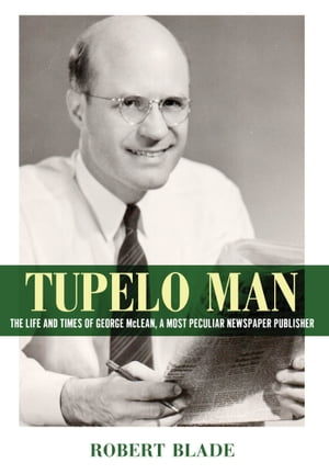 Tupelo Man The Life and Times of George McLean,  a Most Peculiar Newspaper Publisher
