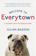 Welcome To Everytown: A Journey Into The English Mind by Julian Baggini