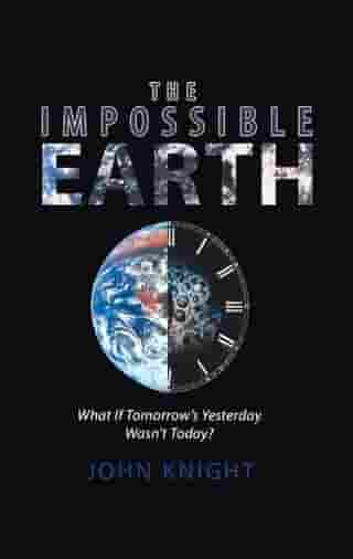 The Impossible Earth: What If Tomorrow'S Yesterday Wasn'T Today?