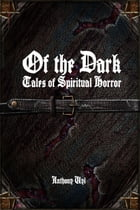 Of the Dark: Tales of Spiritual Horror by Anthony Uyl