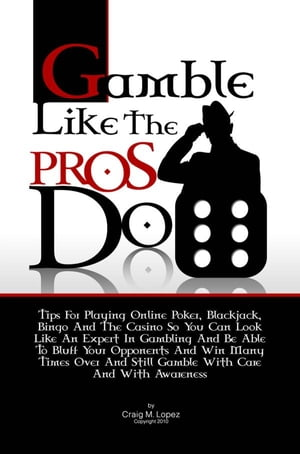 Gamble Like The Pros Do Tips For Playing Online Poker,  Blackjack,  Bingo And The Casino So You Can Look Like An Expert In Gambling And Be Able To Bluff