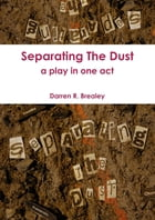 Separating The Dust : A Play In One Act by Darren Brealey