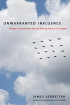 Unwarranted Influence: Dwight D. Eisenhower and the Military-Industrial Complex by James Ledbetter