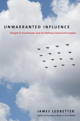 Book Unwarranted Influence: Dwight D. Eisenhower and the Military-Industrial Complex by James Ledbetter