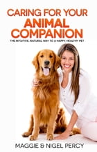 Caring For Your Animal Companion: The Intuitive, Natural Way To A Happy, Healthy Pet by Maggie Percy