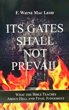 Its Gates Shall Not Prevail: What the Bible Teaches About Hell and Final Judgement by F. Wayne Mac Leod
