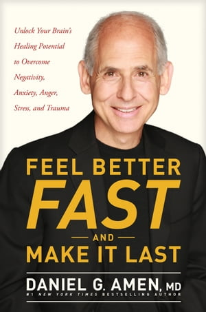 Feel Better Fast and Make It Last: Unlock Your Brain's Healing Potential to Overcome Negativity, Anxiety, Anger, Stress, and Trauma by Dr. Daniel G. Amen