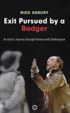 Exit Pursued by a Badger: An Actor's Journey through History with Shakespeare by Nick Asbury