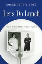 Let's Do Lunch: Eating all the Calories and Carbs you want to lose weight! by Roger Troy Wilson