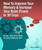 Memory Improvement: Techniques, Tricks & Exercises How To Train and Develop Your Brain In 30 Days by Jason Scotts