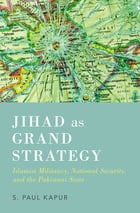 Jihad as Grand Strategy: Islamist Militancy, National Security, and the Pakistani State by Paul Kapur