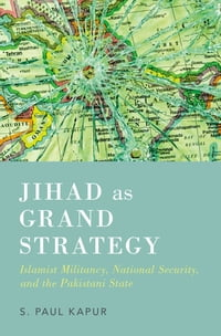 Jihad as Grand Strategy: Islamist Militancy, National Security, and the Pakistani State
