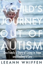 Child's Journey Out of Autism: One Family's Story of Living in Hope and Finding a Cure by Leeann Whiffen
