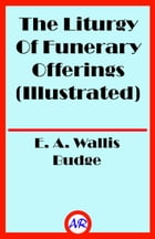 The Liturgy Of Funerary Offerings (Illustrated) by E. A. Wallis Budge