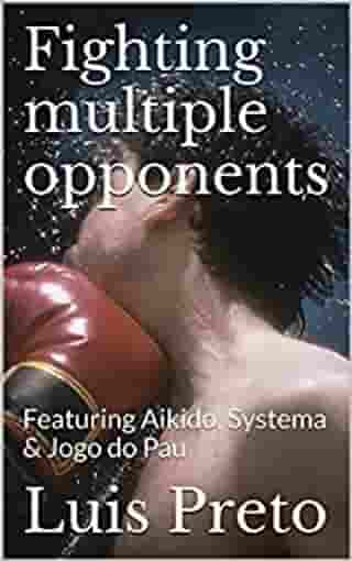 Fighting multiple opponents: Featuring Aikido, Systema & Jogo do Pau by Luis Preto