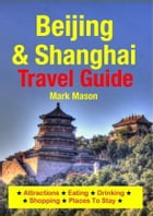 Beijing & Shanghai Travel Guide: Attractions, Eating, Drinking, Shopping & Places To Stay