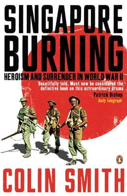 Book Singapore Burning: Heroism and Surrender in World War II by Colin Smith