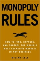 Monopoly Rules: How to Get the Next Big Thing to Market Ahead of Your Competition by Milind M. Lele