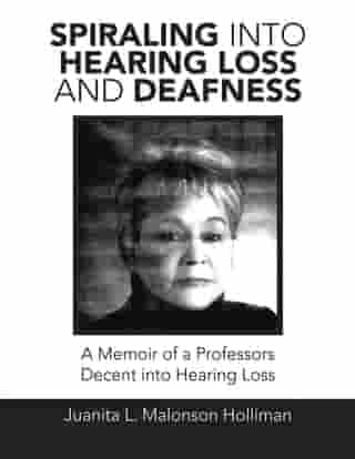 Spiraling into Hearing Loss and Deafness: A Memoir of a Professors Decent into Hearing Loss by Juanita L. Malonson Holliman