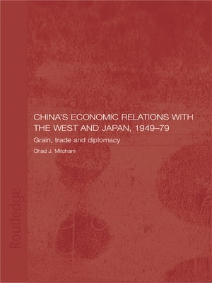 China's Economic Relations with the West and Japan,  1949-1979 Grain,  Trade and Diplomacy