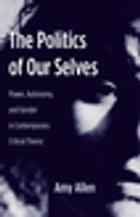 The Politics of Our Selves: Power, Autonomy, and Gender in Contemporary Critical Theory by Amy Allen
