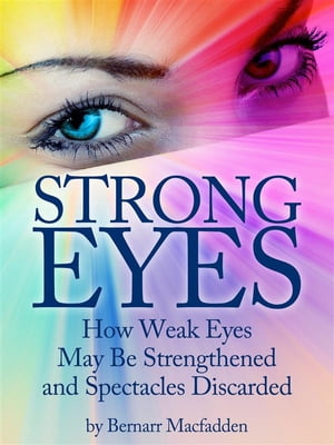 Strong Eyes: How Weak Eyes May Be Strengthened And Spectacles Discarded