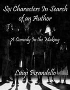 Six Characters In Search of an Author: A Comedy In the Making by Luigi Pirandello
