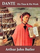 Dante, His Times and His Work by Arthur John Butler
