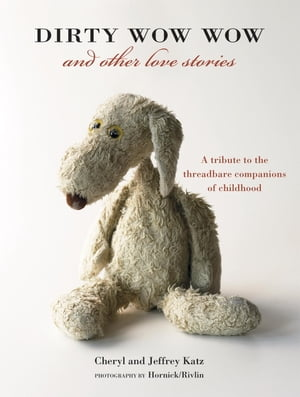 Dirty Wow Wow and Other Love Stories A Tribute to the Threadbare Companions of Childhood