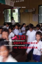 Aid Dependence in Cambodia: How Foreign Assistance Undermines Democracy by Sophal Ear
