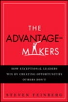 The Advantage-Makers: How Exceptional Leaders Win by Creating Opportunities Others Don't by Steven Feinberg